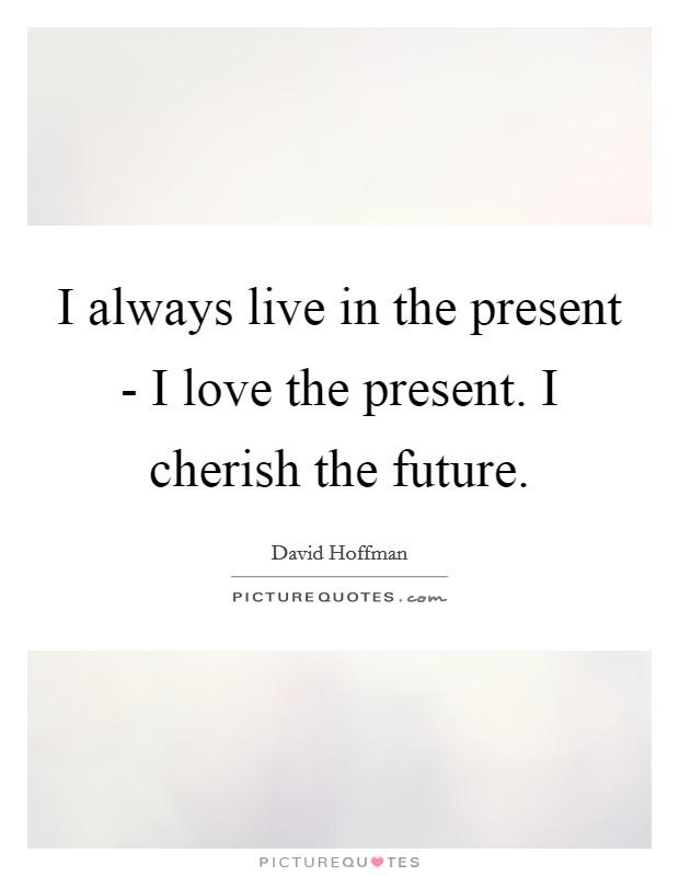 I always live in the present - I love the present. I cherish the future Picture Quote #1