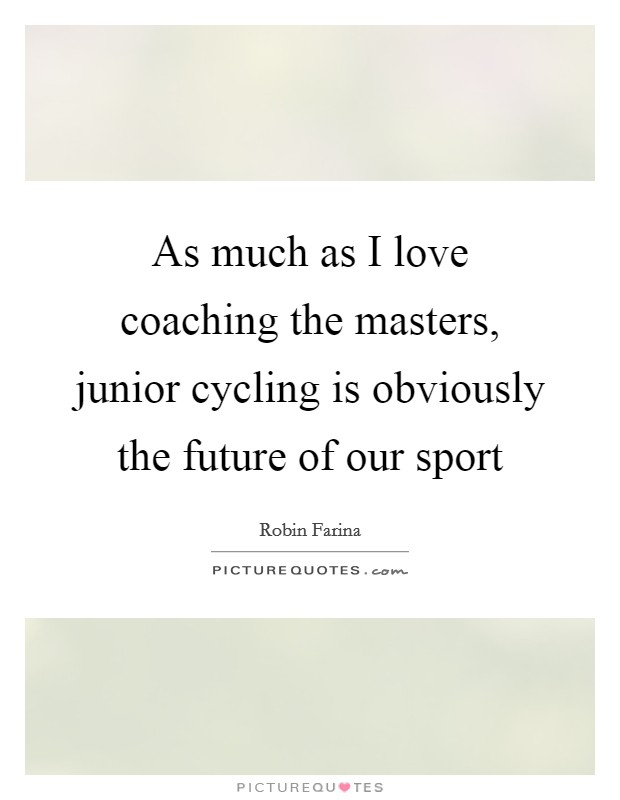 As much as I love coaching the masters, junior cycling is obviously the future of our sport Picture Quote #1
