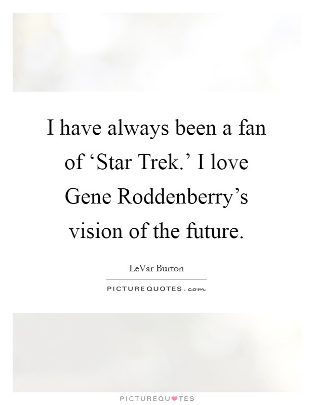 I have always been a fan of 'Star Trek.' I love Gene Roddenberry's vision of the future Picture Quote #1