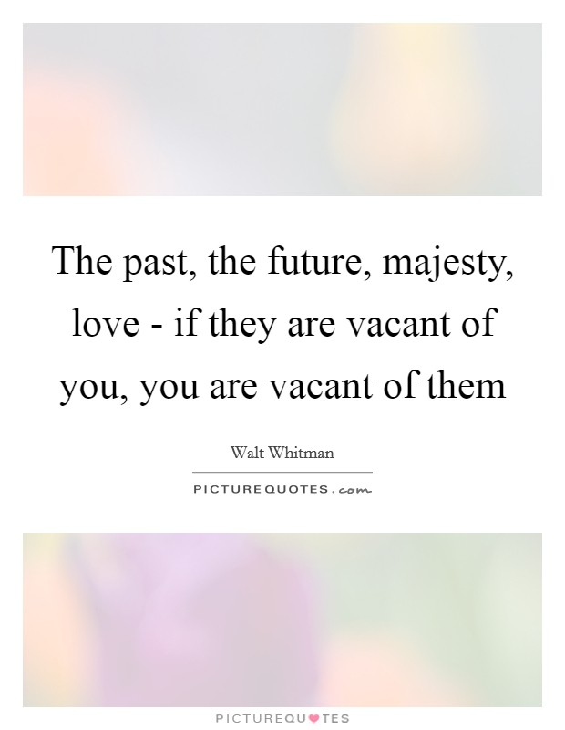 The past, the future, majesty, love - if they are vacant of you, you are vacant of them Picture Quote #1