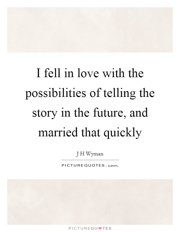 I fell in love with the possibilities of telling the story in the future, and married that quickly Picture Quote #1