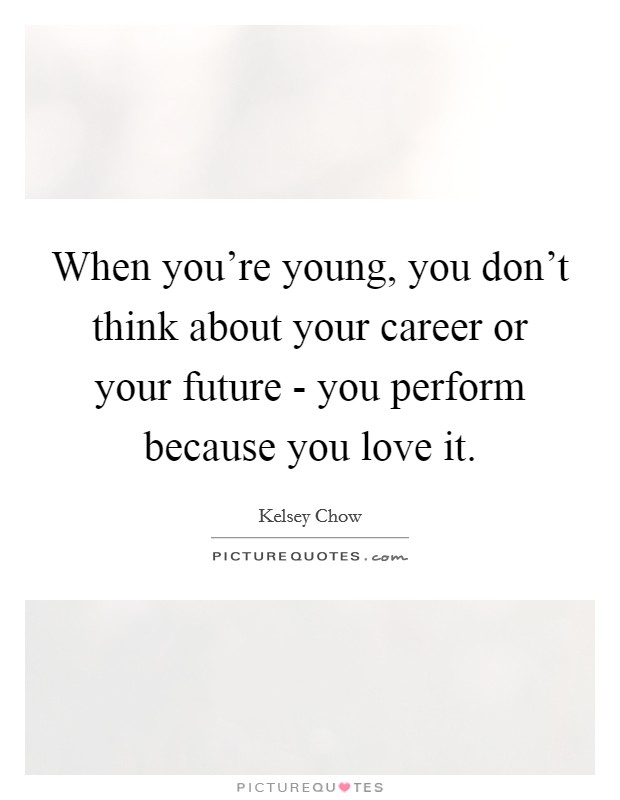 When you're young, you don't think about your career or your future - you perform because you love it Picture Quote #1