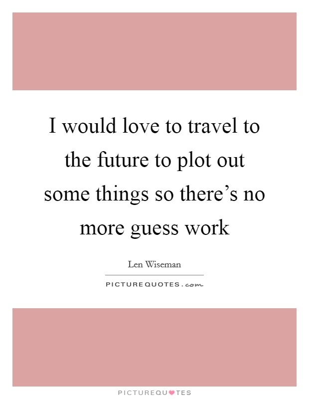 I would love to travel to the future to plot out some things so there's no more guess work Picture Quote #1