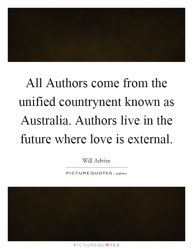 All Authors come from the unified countrynent known as Australia. Authors live in the future where love is external Picture Quote #1