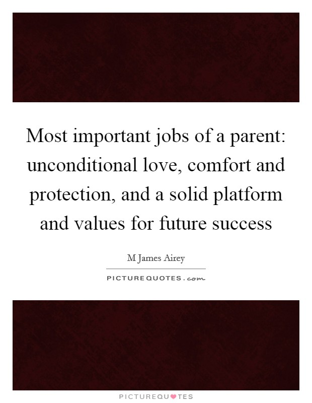 Most important jobs of a parent: unconditional love, comfort and protection, and a solid platform and values for future success Picture Quote #1