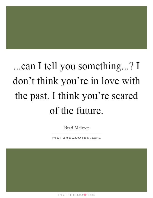...can I tell you something...? I don't think you're in love with the past. I think you're scared of the future Picture Quote #1