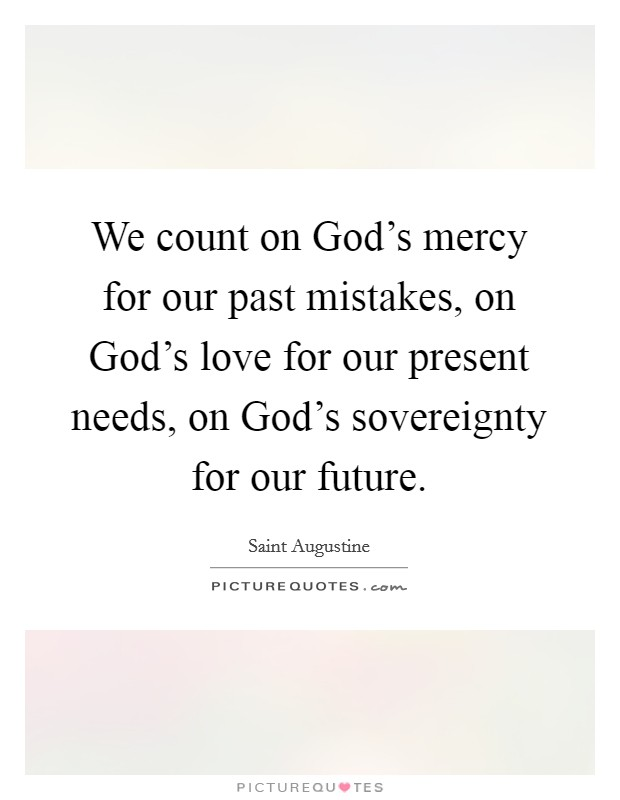 We count on God's mercy for our past mistakes, on God's love for our present needs, on God's sovereignty for our future. Picture Quote #1