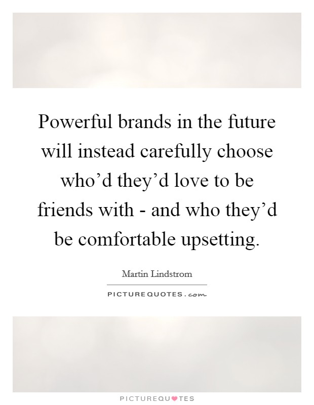 Powerful brands in the future will instead carefully choose who'd they'd love to be friends with - and who they'd be comfortable upsetting Picture Quote #1