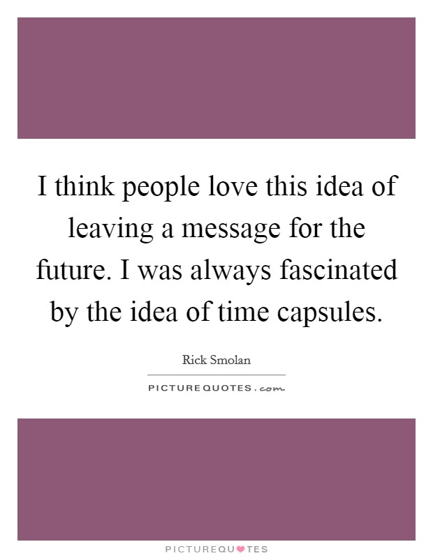 I think people love this idea of leaving a message for the future. I was always fascinated by the idea of time capsules Picture Quote #1