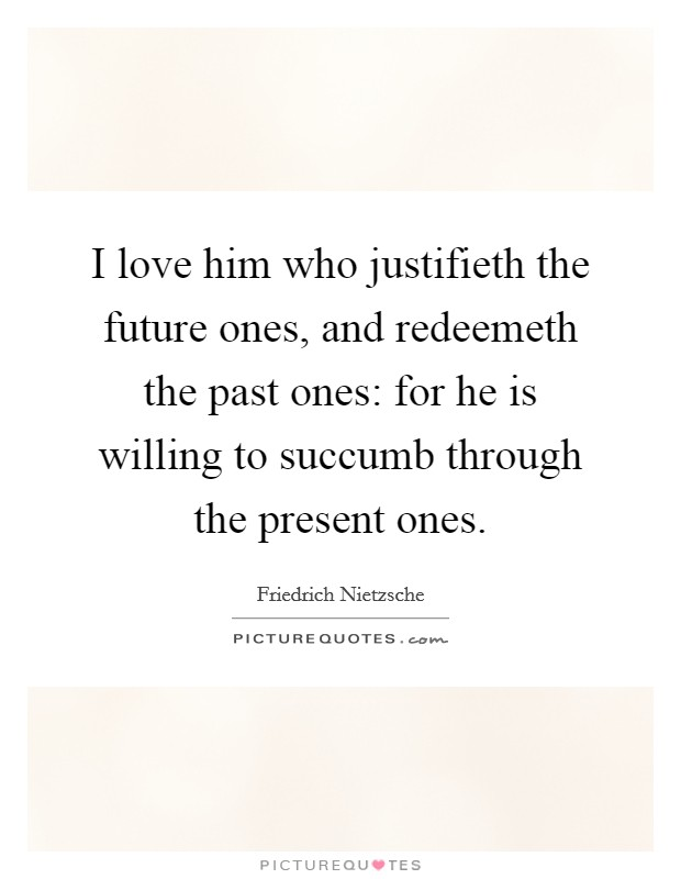 I love him who justifieth the future ones, and redeemeth the past ones: for he is willing to succumb through the present ones Picture Quote #1