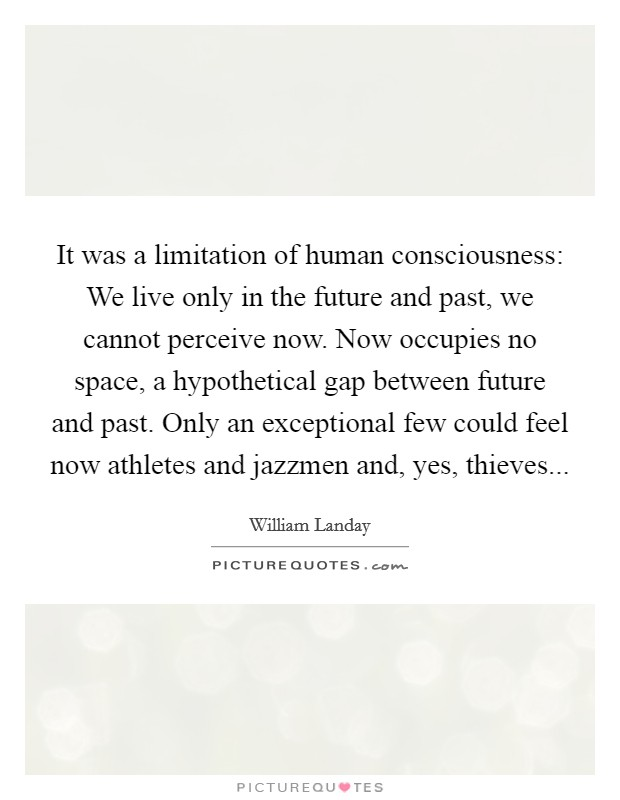 It was a limitation of human consciousness: We live only in the future and past, we cannot perceive now. Now occupies no space, a hypothetical gap between future and past. Only an exceptional few could feel now athletes and jazzmen and, yes, thieves Picture Quote #1