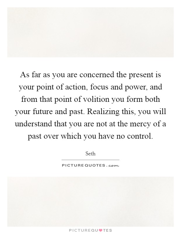As far as you are concerned the present is your point of action, focus and power, and from that point of volition you form both your future and past. Realizing this, you will understand that you are not at the mercy of a past over which you have no control Picture Quote #1