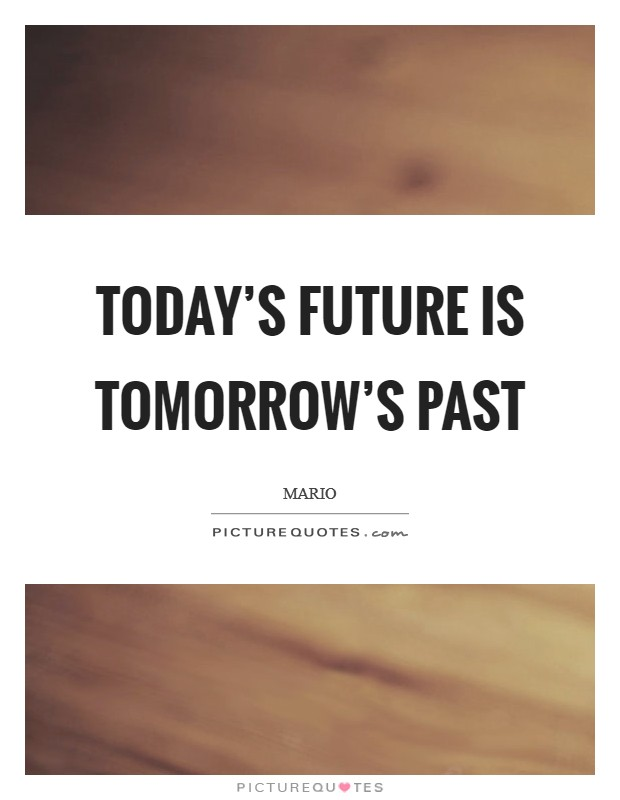 Today's future is Tomorrow's past Picture Quote #1