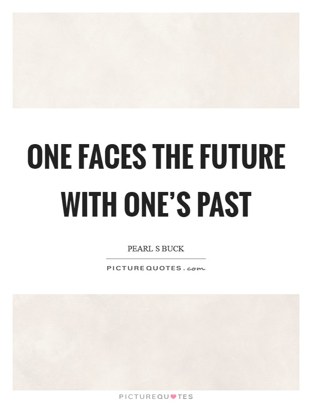 One faces the future with one's past Picture Quote #1