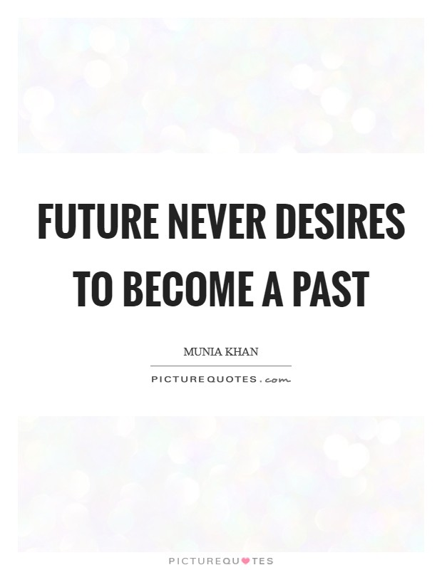 Future never desires to become a past Picture Quote #1