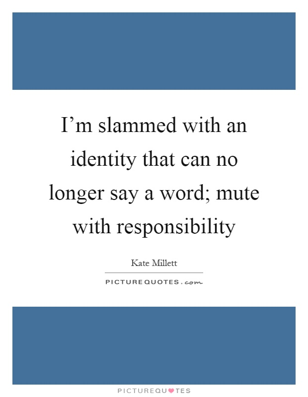 I'm slammed with an identity that can no longer say a word; mute with responsibility Picture Quote #1