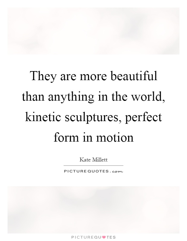 They are more beautiful than anything in the world, kinetic sculptures, perfect form in motion Picture Quote #1