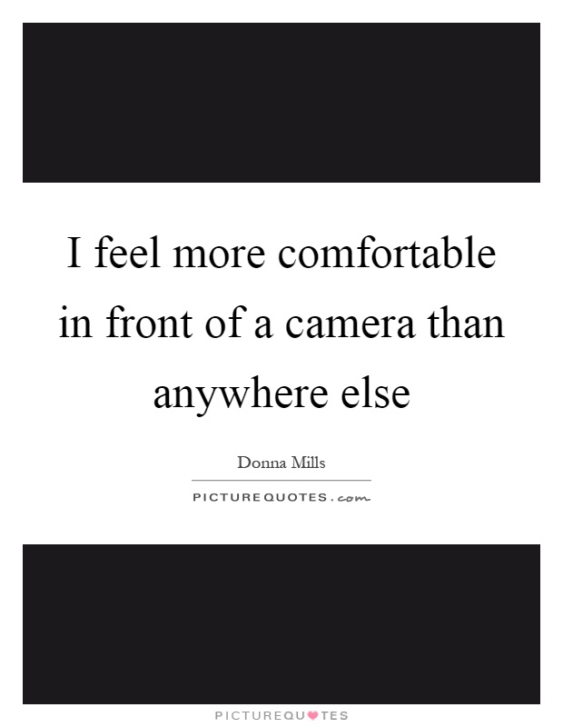 I feel more comfortable in front of a camera than anywhere else Picture Quote #1