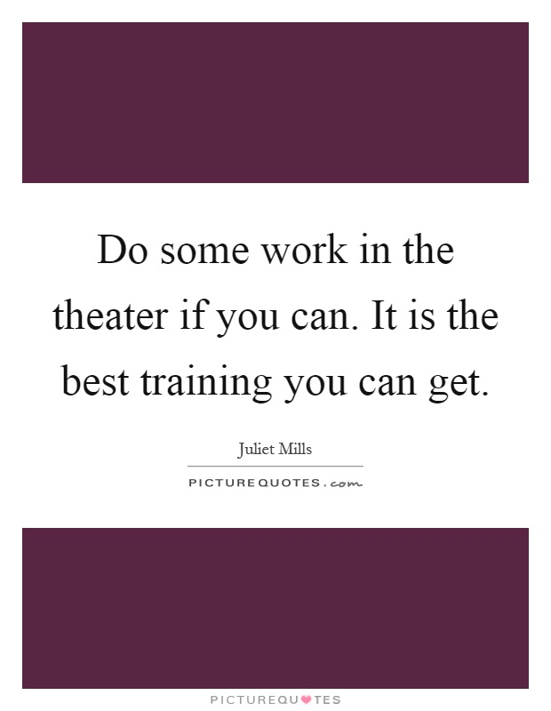 Do some work in the theater if you can. It is the best training you can get Picture Quote #1