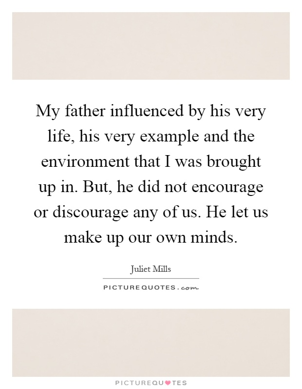 My father influenced by his very life, his very example and the environment that I was brought up in. But, he did not encourage or discourage any of us. He let us make up our own minds Picture Quote #1