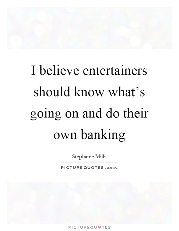I believe entertainers should know what's going on and do their own banking Picture Quote #1