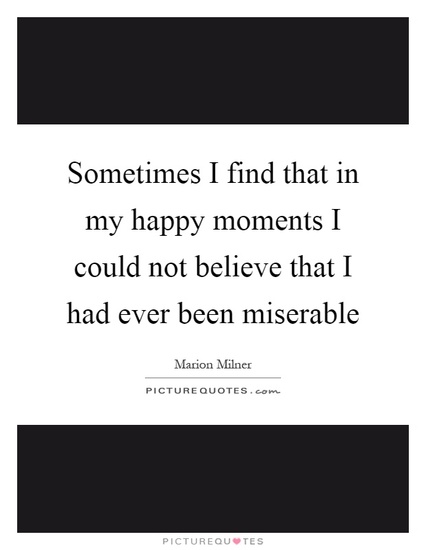 Sometimes I find that in my happy moments I could not believe that I had ever been miserable Picture Quote #1