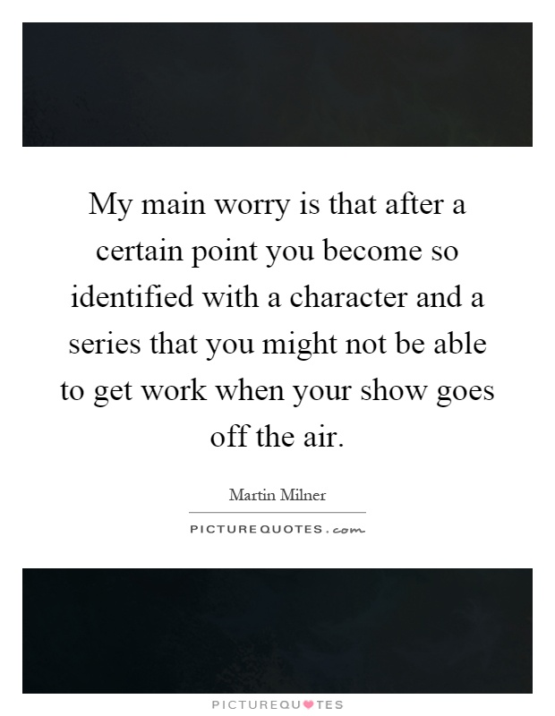 My main worry is that after a certain point you become so identified with a character and a series that you might not be able to get work when your show goes off the air Picture Quote #1