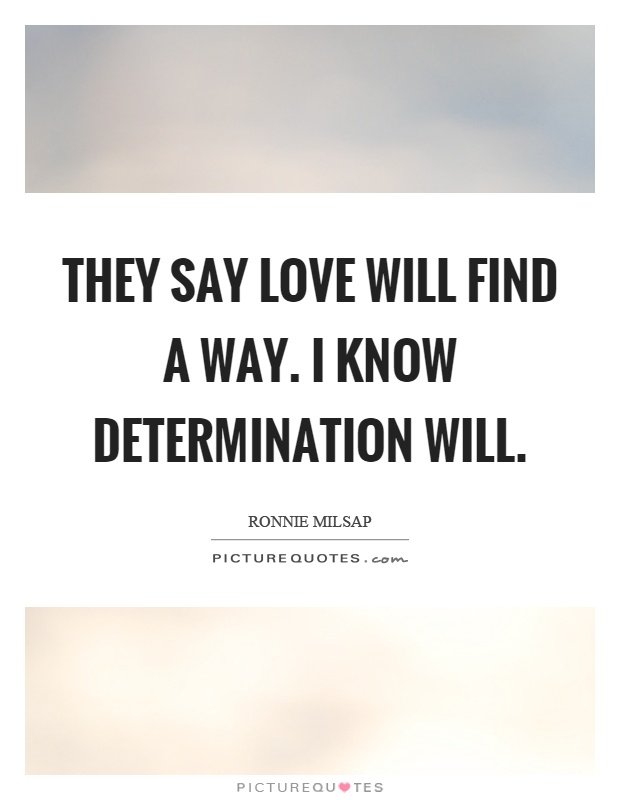 They say love will find a way. I know determination will Picture Quote #1