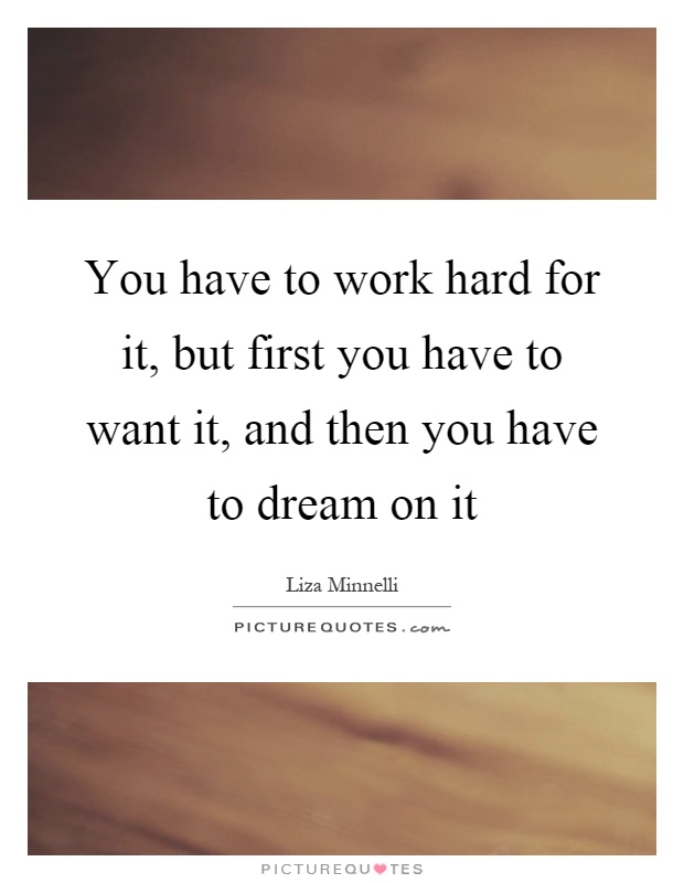 You have to work hard for it, but first you have to want it, and then you have to dream on it Picture Quote #1