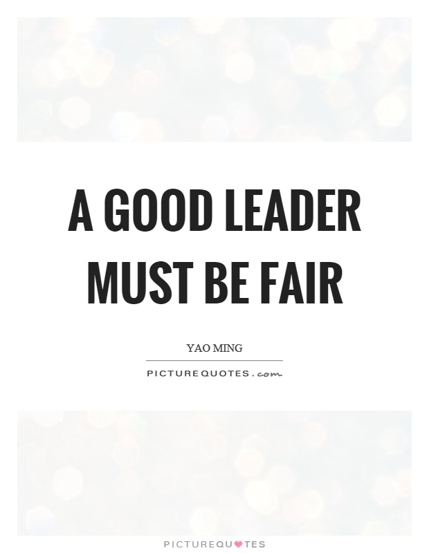 A good leader must be fair Picture Quote #1