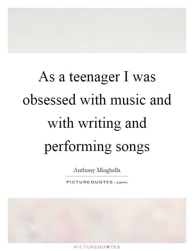 As a teenager I was obsessed with music and with writing and performing songs Picture Quote #1