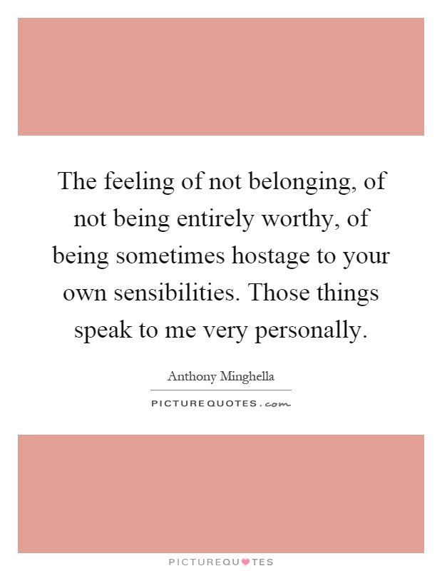 The feeling of not belonging, of not being entirely worthy, of being sometimes hostage to your own sensibilities. Those things speak to me very personally Picture Quote #1
