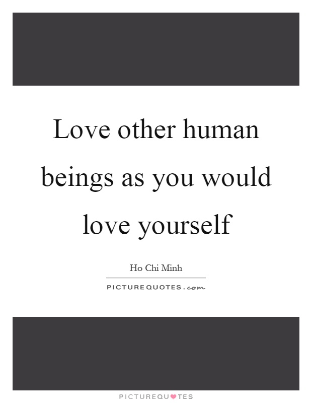 Love other human beings as you would love yourself Picture Quote #1