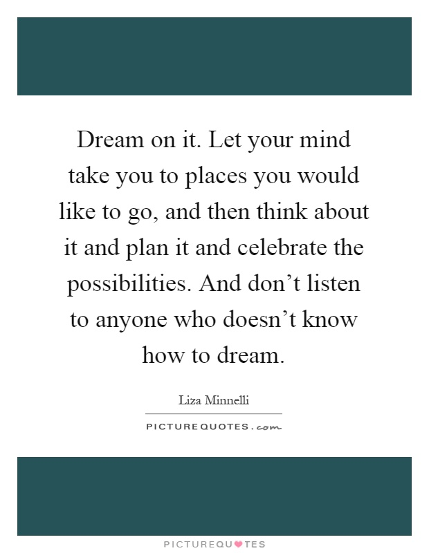 Dream on it. Let your mind take you to places you would like to go, and then think about it and plan it and celebrate the possibilities. And don't listen to anyone who doesn't know how to dream Picture Quote #1