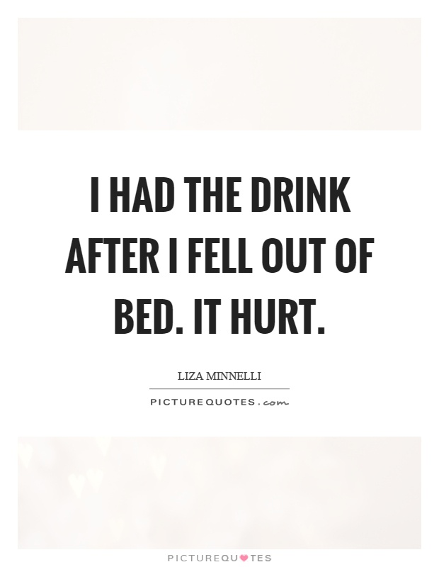 I had the drink after I fell out of bed. It hurt Picture Quote #1