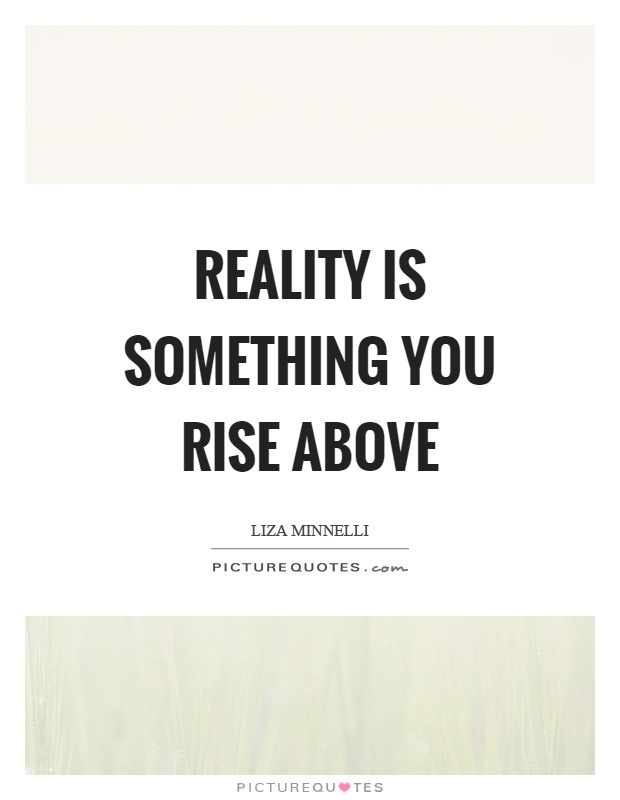 Reality is something you rise above Picture Quote #1
