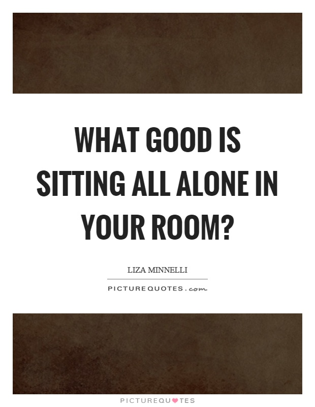 What good is sitting all alone in your room? Picture Quote #1