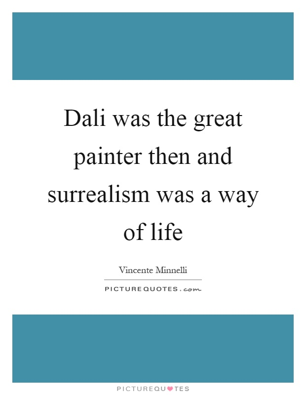 Dali was the great painter then and surrealism was a way of life Picture Quote #1