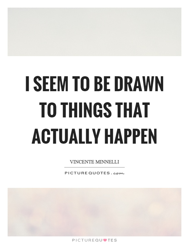 I Like Things To Happen Quote: I Seem To Be Drawn To Things That Actually Happen