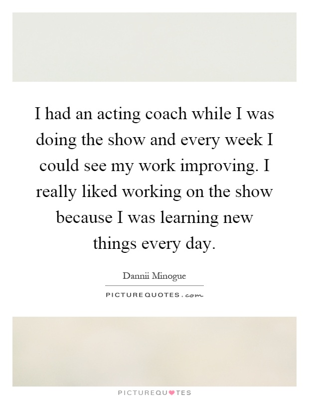 I had an acting coach while I was doing the show and every week I could see my work improving. I really liked working on the show because I was learning new things every day Picture Quote #1
