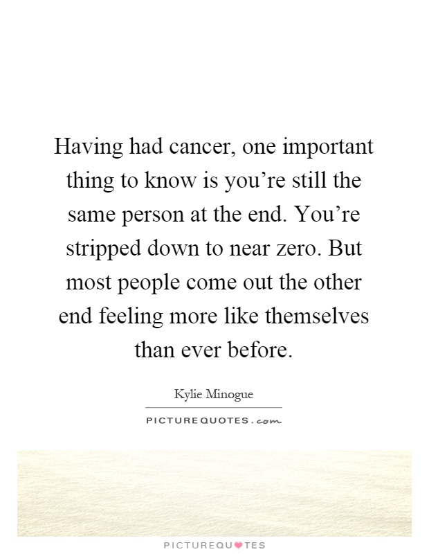 Having had cancer, one important thing to know is you're still the same person at the end. You're stripped down to near zero. But most people come out the other end feeling more like themselves than ever before Picture Quote #1