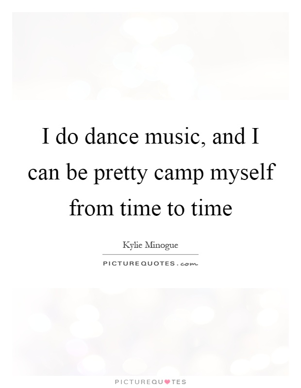 I do dance music, and I can be pretty camp myself from time to time Picture Quote #1