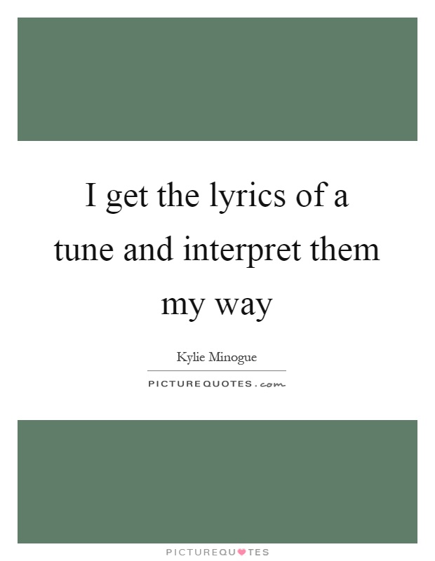 I get the lyrics of a tune and interpret them my way Picture Quote #1