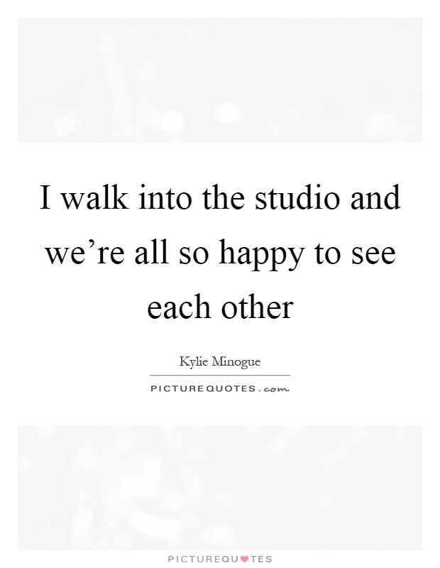 I walk into the studio and we're all so happy to see each other Picture Quote #1