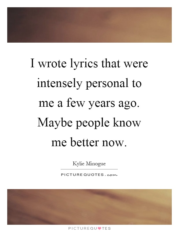 I wrote lyrics that were intensely personal to me a few years ago. Maybe people know me better now Picture Quote #1