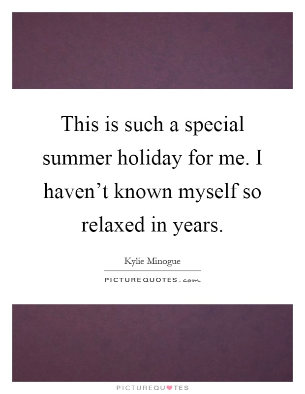 This is such a special summer holiday for me. I haven't known myself so relaxed in years Picture Quote #1