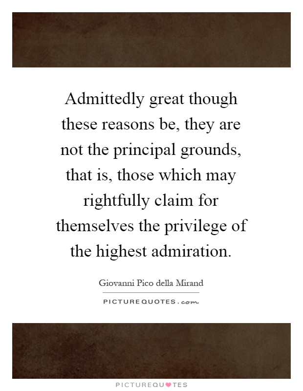Admittedly great though these reasons be, they are not the principal grounds, that is, those which may rightfully claim for themselves the privilege of the highest admiration Picture Quote #1