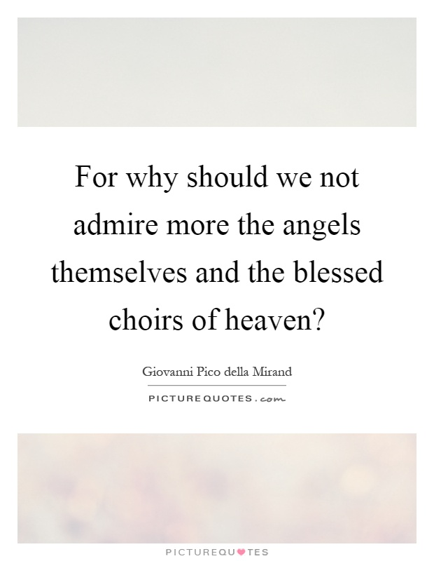 For why should we not admire more the angels themselves and the blessed choirs of heaven? Picture Quote #1