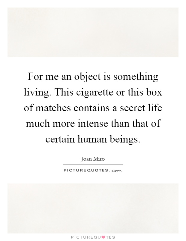 For me an object is something living. This cigarette or this box of matches contains a secret life much more intense than that of certain human beings Picture Quote #1