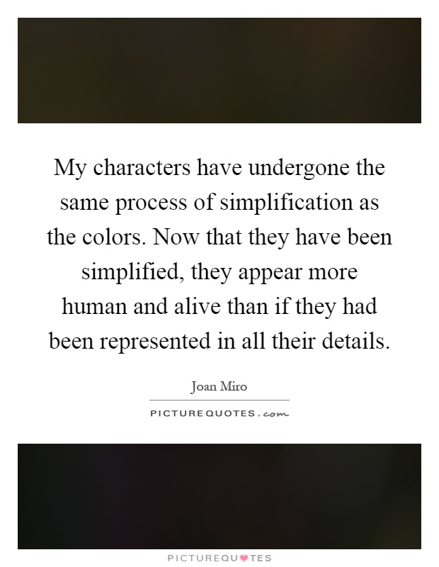 My characters have undergone the same process of simplification as the colors. Now that they have been simplified, they appear more human and alive than if they had been represented in all their details Picture Quote #1